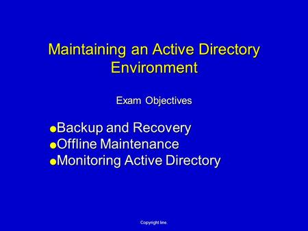 Copyright line. Maintaining an Active Directory Environment Exam Objectives Backup and Recovery Backup and Recovery Offline Maintenance Offline Maintenance.