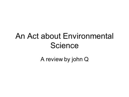 An Act about Environmental Science A review by john Q.
