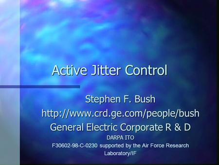 Active Jitter Control Stephen F. Bush  General Electric Corporate R & D DARPA ITO F30602-98-C-0230 supported by the Air.