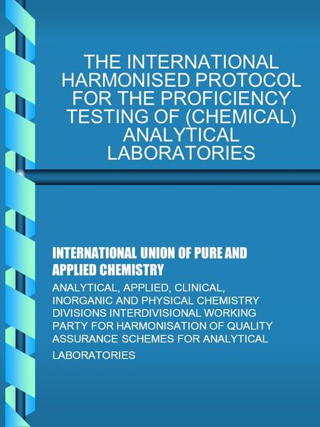 THE INTERNATIONAL HARMONISED PROTOCOL FOR THE PROFICIENCY TESTING OF (CHEMICAL) ANALYTICAL LABORATORIES INTERNATIONAL UNION OF PURE AND APPLIED CHEMISTRY.