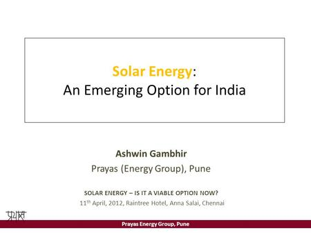 Prayas Energy Group, Pune Solar Energy: An Emerging Option for India Ashwin Gambhir Prayas (Energy Group), Pune SOLAR ENERGY – IS IT A VIABLE OPTION NOW?