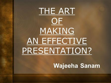 THE ART OF MAKING AN EFFECTIVE PRESENTATION?