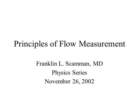 Principles of Flow Measurement Franklin L. Scamman, MD Physics Series November 26, 2002.