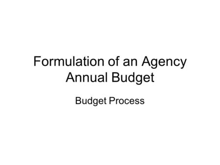 Formulation of an Agency Annual Budget Budget Process.