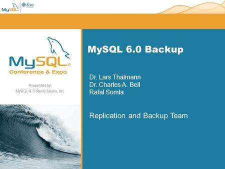 Presented by, MySQL & OReilly Media, Inc. MySQL 6.0 Backup Dr. Lars Thalmann Dr. Charles A. Bell Rafal Somla Replication and Backup Team.