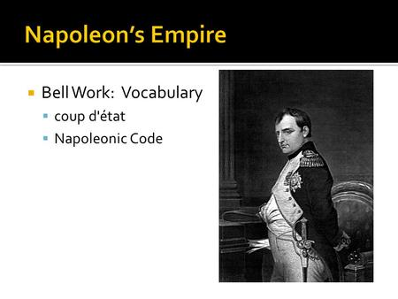 Napoleon's Empire Bell Work: Vocabulary coup d'état Napoleonic Code.