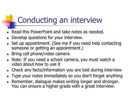Conducting an interview Read this PowerPoint and take notes as needed. Develop questions for your interview. Set up appointment. (See me if you need help.