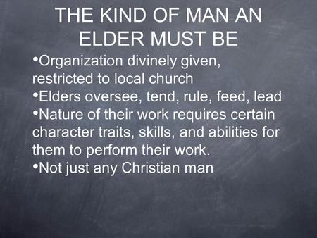 THE KIND OF MAN AN ELDER MUST BE Organization divinely given, restricted to local church Elders oversee, tend, rule, feed, lead Nature of their work requires.