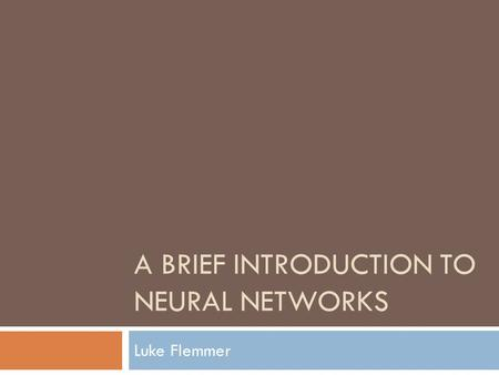 A BRIEF INTRODUCTION TO NEURAL NETWORKS Luke Flemmer.