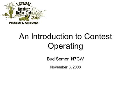 An Introduction to Contest Operating Bud Semon N7CW November 6, 2008.