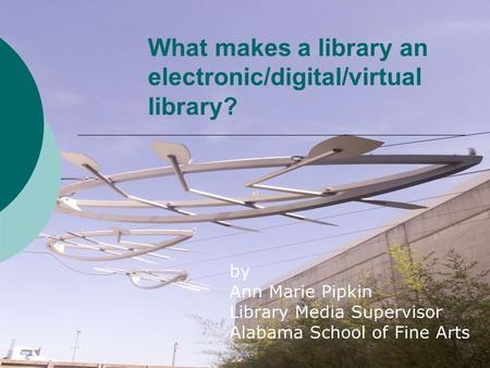 What makes a library an electronic/digital/virtual library? by Ann Marie Pipkin Library Media Supervisor Alabama School of Fine Arts.
