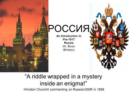 РОССИЯ An Introduction to Pre-1917 Russia Mr. Bixon IBHistory A riddle wrapped in a mystery inside an enigma! -Winston Churchill commenting on Russia/USSR.