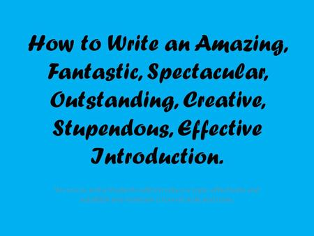 How to Write an Amazing, Fantastic, Spectacular, Outstanding, Creative, Stupendous, Effective Introduction. W.11-12-2a and e Students will introduce a.