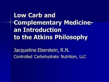 Low Carb and Complementary Medicine- an Introduction to the Atkins Philosophy Jacqueline Eberstein, R.N. Controlled Carbohydrate Nutrition, LLC.