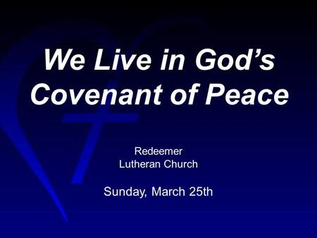 We Live in Gods Covenant of Peace Redeemer Lutheran Church Sunday, March 25th.