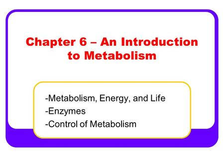 Chapter 6 – An Introduction to Metabolism -Metabolism, Energy, and Life -Enzymes -Control of Metabolism.