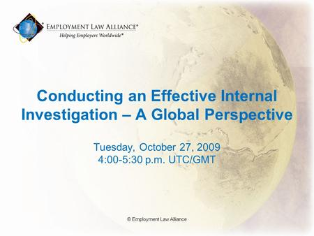 Conducting an Effective Internal Investigation – A Global Perspective Tuesday, October 27, 2009 4:00-5:30 p.m. UTC/GMT © Employment Law Alliance.