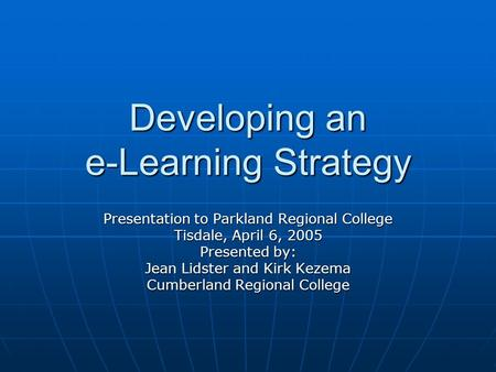 Developing an e-Learning Strategy Presentation to Parkland Regional College Tisdale, April 6, 2005 Presented by: Jean Lidster and Kirk Kezema Cumberland.