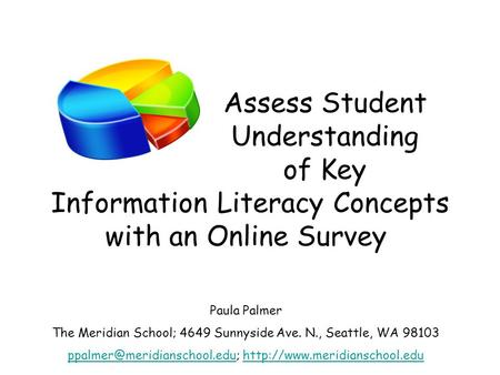 Assess Student Understanding of Key Information Literacy Concepts with an Online Survey Paula Palmer The Meridian School; 4649 Sunnyside Ave. N., Seattle,