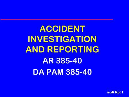 Acdt Rpt 1 ACCIDENT INVESTIGATION AND REPORTING AR 385-40 DA PAM 385-40.