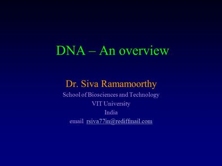 DNA – An overview Dr. Siva Ramamoorthy School of Biosciences and Technology VIT University India