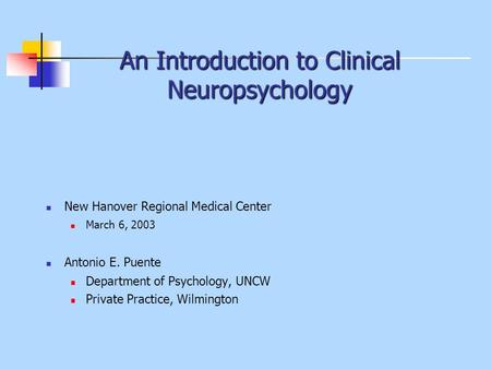 An Introduction to Clinical Neuropsychology New Hanover Regional Medical Center March 6, 2003 Antonio E. Puente Department of Psychology, UNCW Private.