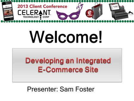 Welcome! Presenter: Sam Foster. Major Topics To Be Covered In This Presentation Benefits of E-Commerce Celerants Integrated E-Commerce Platform New Channels.