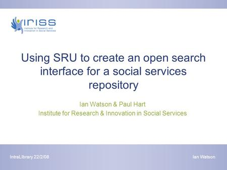IntraLIbrary 22/2/08Ian Watson Using SRU to create an open search interface for a social services repository Ian Watson & Paul Hart Institute for Research.