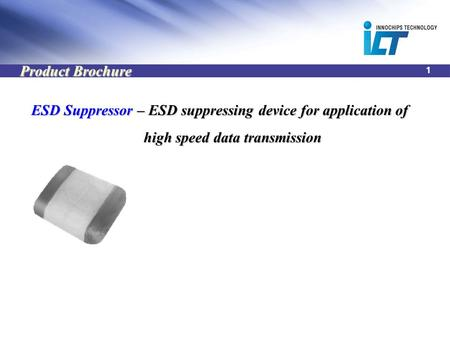1 ESD Suppressor – ESD suppressing device for application of high speed data transmission high speed data transmission Product Brochure.