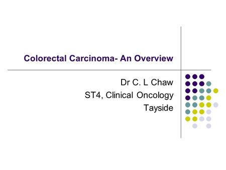 Colorectal Carcinoma- An Overview Dr C. L Chaw ST4, Clinical Oncology Tayside.