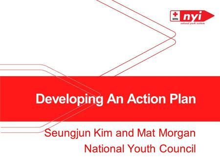 Developing An Action Plan Seungjun Kim and Mat Morgan National Youth Council.