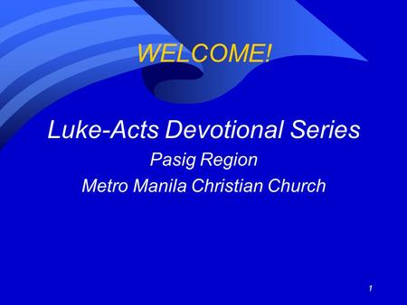 1 WELCOME! Luke-Acts Devotional Series Pasig Region Metro Manila Christian Church.