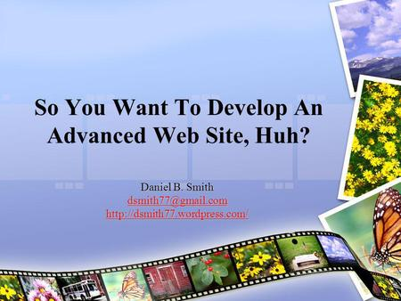 So You Want To Develop An Advanced Web Site, Huh? Daniel B. Smith