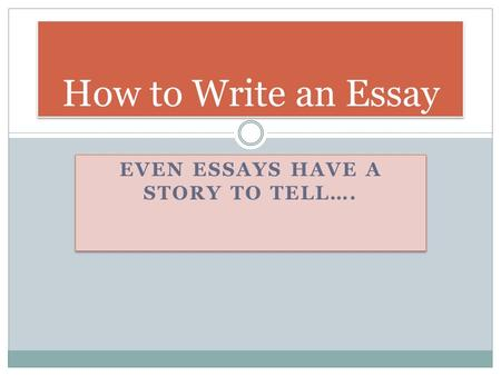 EVEN ESSAYS HAVE A STORY TO TELL…. How to Write an Essay.