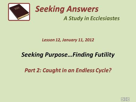 Seeking Purpose…Finding Futility Part 2: Caught in an Endless Cycle? Seeking Answers A Study in Ecclesiastes Lesson 12, January 11, 2012.
