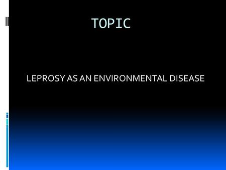 TOPIC LEPROSY AS AN ENVIRONMENTAL DISEASE PRESENTER Relindis K Fofung PUBH-8165-10 Environmental Health Service Learning Project Walden University October,