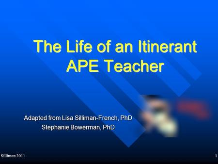 Silliman 20111 The Life of an Itinerant APE Teacher Adapted from Lisa Silliman-French, PhD Stephanie Bowerman, PhD.