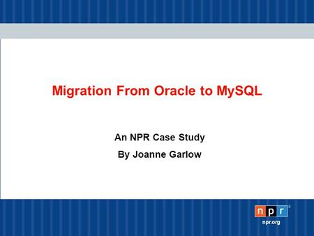 ® npr.org Migration From Oracle to MySQL An NPR Case Study By Joanne Garlow.