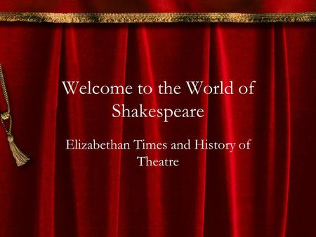 Welcome to the World of Shakespeare Elizabethan Times and History of Theatre.
