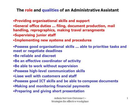 Admin Services Outcome 1 - Strategies for effective workplace 1 The role and qualities of an Administrative Assistant Providing organisational skills and.