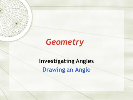 Geometry Investigating Angles Drawing an Angle. Angles An angle consists of a vertex and two arms. This angle is named XYZ or ZYX X Y Z vertex angle arm.