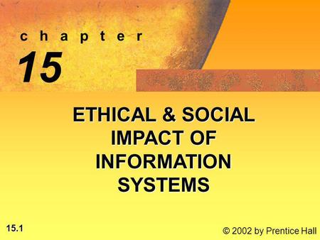 15.1 © 2002 by Prentice Hall c h a p t e r 15 ETHICAL & SOCIAL IMPACT OF INFORMATION SYSTEMS.