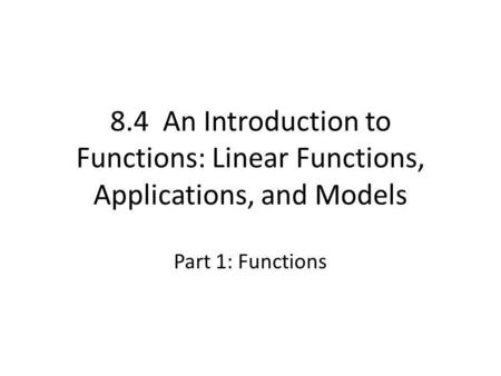 8.4 An Introduction to Functions: Linear Functions, Applications, and Models Part 1: Functions.