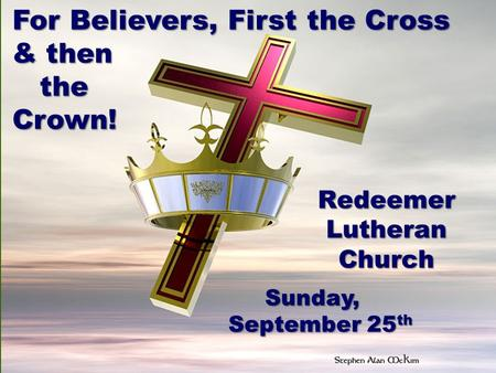 For Believers, First the Cross & then the theCrown! RedeemerLutheranChurch Sunday, Sunday, September 25 th.