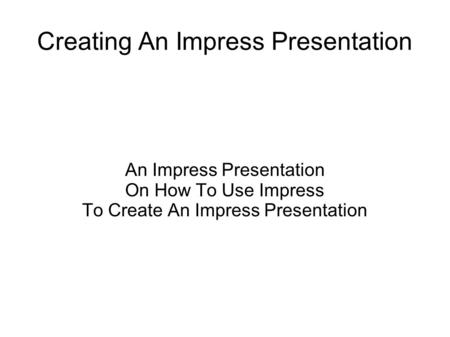 Creating An Impress Presentation An Impress Presentation On How To Use Impress To Create An Impress Presentation.