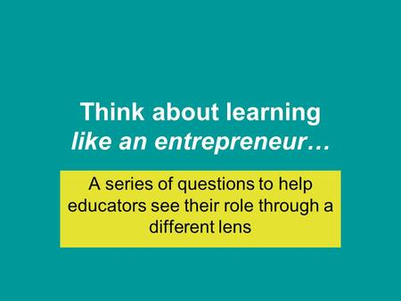 Think about learning like an entrepreneur… A series of questions to help educators see their role through a different lens.