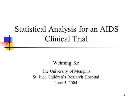 1 Statistical Analysis for an AIDS Clinical Trial Weiming Ke The University of Memphis St. Jude Childrens Research Hospital June 5, 2004.