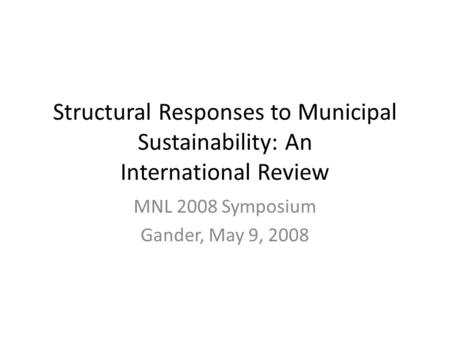 Structural Responses to Municipal Sustainability: An International Review MNL 2008 Symposium Gander, May 9, 2008.