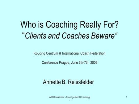 A B Reissfelder - Management Coaching - 1 Who is Coaching Really For? Clients and Coaches Beware Koučing Centrum & International Coach Federation Conference.