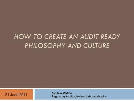 HOW TO CREATE AN AUDIT READY PHILOSOPHY AND CULTURE By: Jake Walton Regulatory Auditor, Nelson Laboratories, Inc. 21 June 2011.